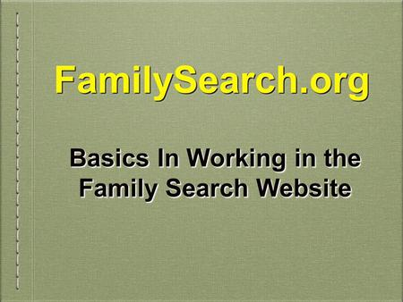 FamilySearch.orgFamilySearch.org Basics In Working in the Family Search Website.
