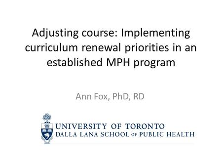 Adjusting course: Implementing curriculum renewal priorities in an established MPH program Ann Fox, PhD, RD.