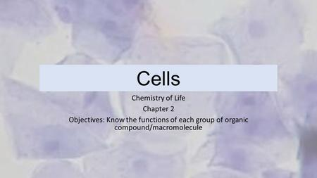 Cells Chemistry of Life Chapter 2 Objectives: Know the functions of each group of organic compound/macromolecule.