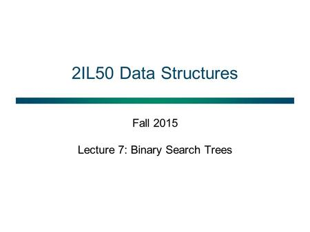 2IL50 Data Structures Fall 2015 Lecture 7: Binary Search Trees.