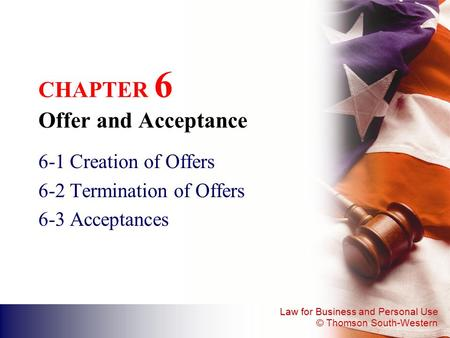 Law for Business and Personal Use © Thomson South-Western CHAPTER 6 Offer and Acceptance 6-1 Creation of Offers 6-2 Termination of Offers 6-3 Acceptances.