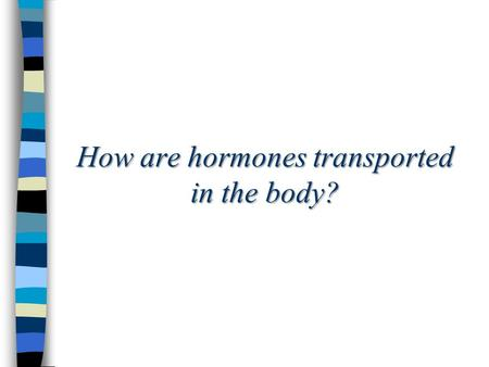 How are hormones transported in the body?. What is an endocrine gland? Endocrine: secretes fluid into blood Exocrine: secrete fluid into a duct (ex: sweat)