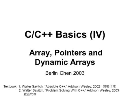 "C/C++ Basics (IV) Array, Pointers and Dynamic Arrays Berlin Chen 2003 Textbook: 1. Walter Savitch, ""Absolute C++,"" Addison Wesley, 2002 開發代理 2. Walter."