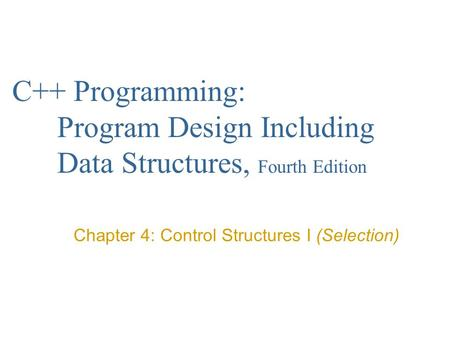 C++ Programming: Program Design Including Data Structures, Fourth Edition Chapter 4: Control Structures I (Selection)