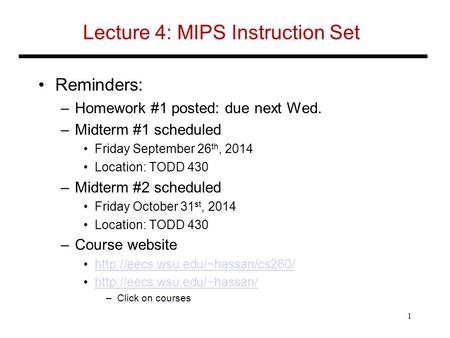 Lecture 4: MIPS Instruction Set Reminders: –Homework #1 posted: due next Wed. –Midterm #1 scheduled Friday September 26 th, 2014 Location: TODD 430 –Midterm.