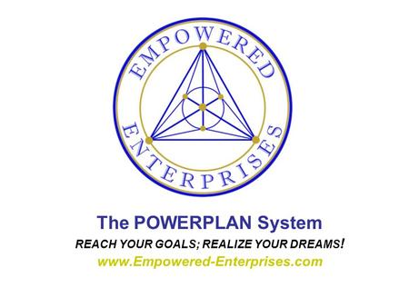 The POWERPLAN System REACH YOUR GOALS; REALIZE YOUR DREAMS ! www.Empowered-Enterprises.com.