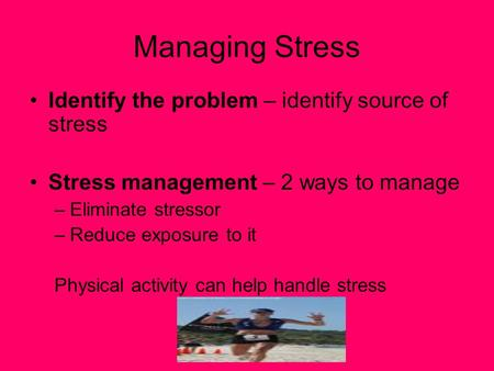 Managing Stress Identify the problem – identify source of stress Stress management – 2 ways to manage –Eliminate stressor –Reduce exposure to it Physical.