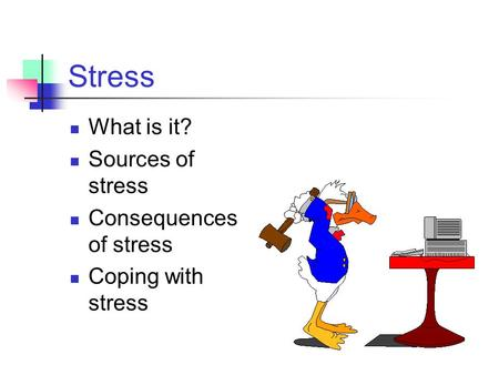 Stress What is it? Sources of stress Consequences of stress Coping with stress.