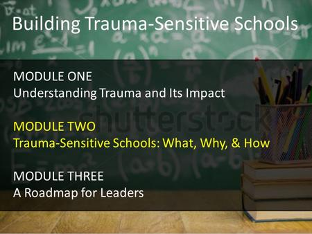 Building Trauma-Sensitive Schools MODULE ONE Understanding Trauma and Its Impact MODULE TWO Trauma-Sensitive Schools: What, Why, & How MODULE THREE A Roadmap.