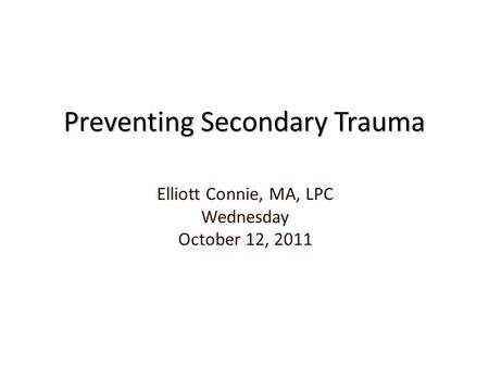 Preventing Secondary Trauma Elliott Connie, MA, LPC Wednesday October 12, 2011.