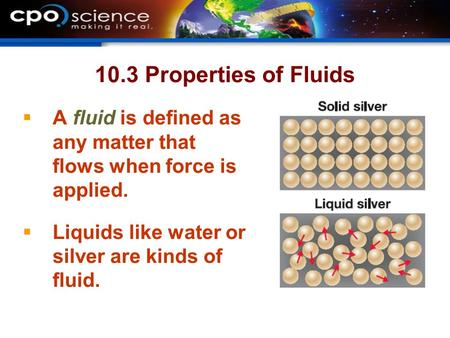 10.3 Properties of Fluids  A fluid is defined as any matter that flows when force is applied.  Liquids like water or silver are kinds of fluid.