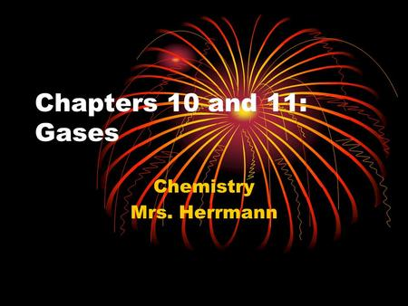 Chapters 10 and 11: Gases Chemistry Mrs. Herrmann.