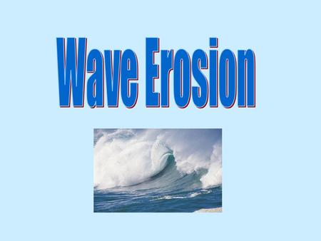 Aim: How do waves cause erosion? I. Wave – caused by wind A. The size of a wave is determined by wind speed, the length of time the wind blows in one.