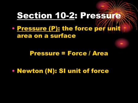 Section 10-2: Pressure Pressure (P): the force per unit area on a surface Pressure = Force / Area Newton (N): SI unit of force.