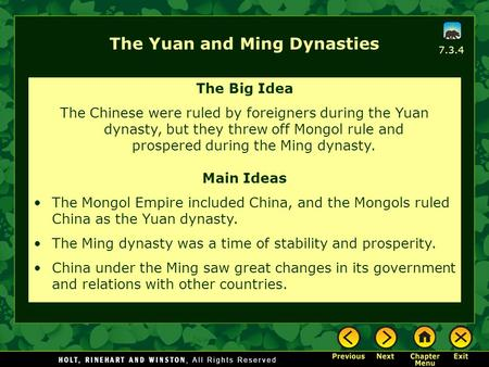 7.3.4 The Yuan and Ming Dynasties The Big Idea The Chinese were ruled by foreigners during the Yuan dynasty, but they threw off Mongol rule and prospered.