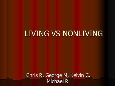LIVING VS NONLIVING Chris R, George M, Kelvin C, Michael R Chris R, George M, Kelvin C, Michael R.