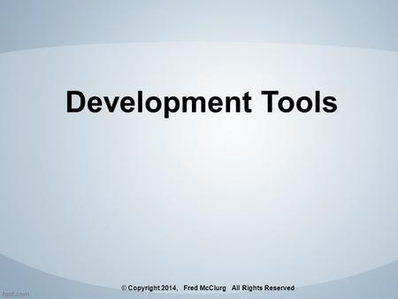 Development Tools © Copyright 2014, Fred McClurg All Rights Reserved.