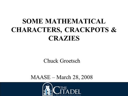 SOME MATHEMATICAL CHARACTERS, CRACKPOTS & CRAZIES Chuck Groetsch MAASE – March 28, 2008.