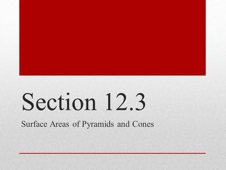 Section 12.3 Surface Areas of Pyramids and Cones.