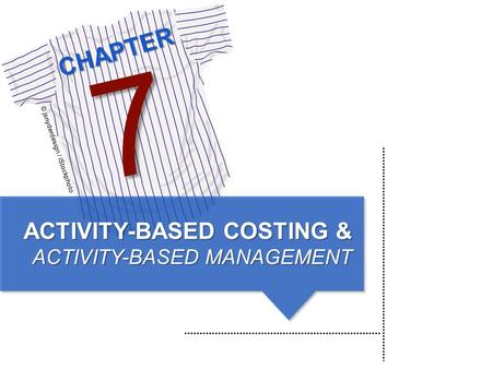 CHAPTER © jsnyderdesign / iStockphoto 7 ACTIVITY-BASED COSTING & ACTIVITY-BASED MANAGEMENT.
