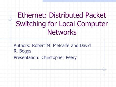 Ethernet: Distributed Packet Switching for Local Computer Networks Authors: Robert M. Metcalfe and David R. Boggs Presentation: Christopher Peery.