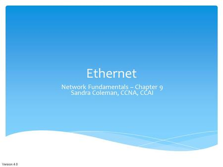 Version 4.0 Ethernet Network Fundamentals – Chapter 9 Sandra Coleman, CCNA, CCAI.