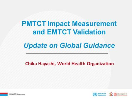 PMTCT Impact Measurement and EMTCT Validation Update on Global Guidance Chika Hayashi, World Health Organization.