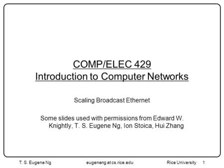 T. S. Eugene Ngeugeneng at cs.rice.edu Rice University1 COMP/ELEC 429 Introduction to Computer Networks Scaling Broadcast Ethernet Some slides used with.