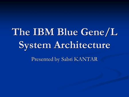 The IBM Blue Gene/L System Architecture Presented by Sabri KANTAR.