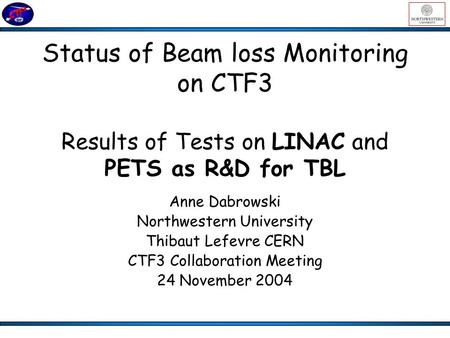 Status of Beam loss Monitoring on CTF3 Results of Tests on LINAC and PETS as R&D for TBL Anne Dabrowski Northwestern University Thibaut Lefevre CERN CTF3.