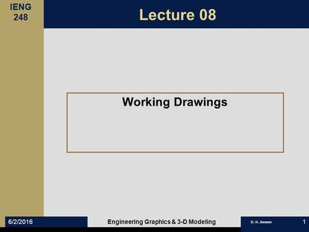 IENG 248 D. H. Jensen 6/2/2016Engineering Graphics & 3-D Modeling1 Lecture 08 Working Drawings.