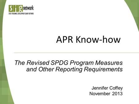 APR Know-how Jennifer Coffey November 2013 The Revised SPDG Program Measures and Other Reporting Requirements.