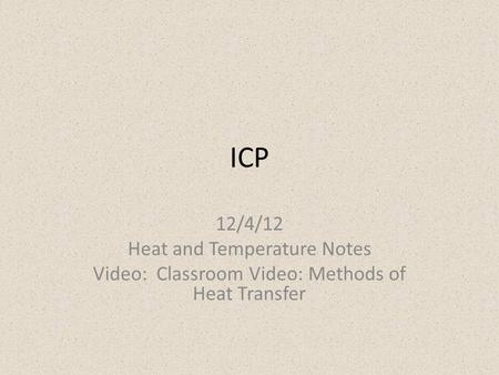 ICP 12/4/12 Heat and Temperature Notes Video: Classroom Video: Methods of Heat Transfer.