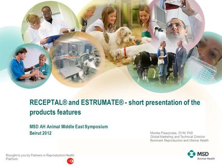 Date RECEPTAL® and ESTRUMATE® - short presentation of the products features MSD AH Animal Middle East Symposium Beirut 2012 Brought to you by Partners.