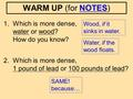 1. Which is more dense, water or wood? How do you know? 2. Which is more dense, 1 pound of lead or 100 pounds of lead? Wood, if it sinks in water. SAME!