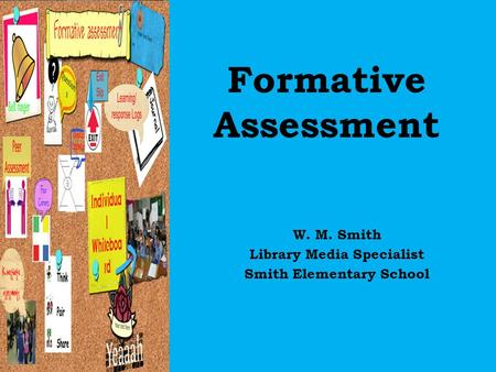 Formative Assessment W. M. Smith Library Media Specialist Smith Elementary School.