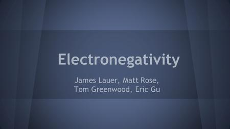Electronegativity James Lauer, Matt Rose, Tom Greenwood, Eric Gu.