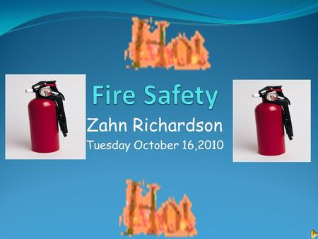 Zahn Richardson Tuesday October 16,2010. Fire Safety Equipment Be prepared for a fire. Have fire extinguishers, smoke detectors and other devices that.