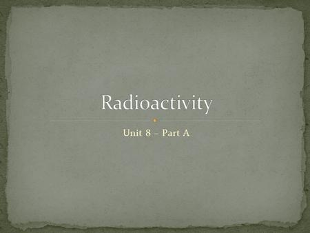 Unit 8 – Part A. Radioactivity Radioactive: When an element emits any form of radiation. Radiation: The transfer of energy by the means of electromagnetic.