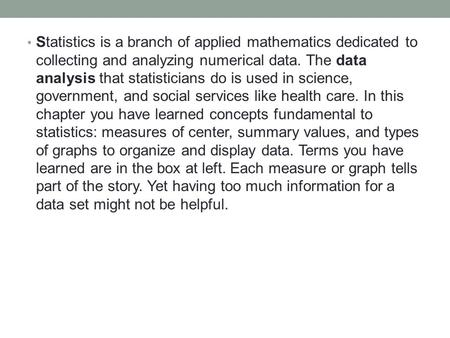 Statistics is a branch of applied mathematics dedicated to collecting and analyzing numerical data. The data analysis that statisticians do is used in.