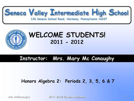 Mrs. McConaughy2011 - 2012 Student Welcome1 Instructor: Mrs. Mary Mc Conaughy Honors Algebra 2: Periods 2, 3, 5, 6 & 7 WELCOME STUDENTS! 2011 - 2012.