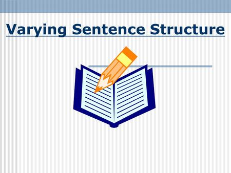 Varying Sentence Structure How do you vary sentence structure? You will want to use a variety of sentence structures in your writing. There are four.