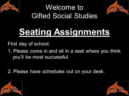 Welcome to Gifted Social Studies Seating Assignments First day of school: 1. Please come in and sit in a seat where you think you'll be most successful.