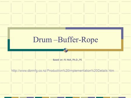 Drum –Buffer-Rope Based on : R. Holt, Ph.D., PE