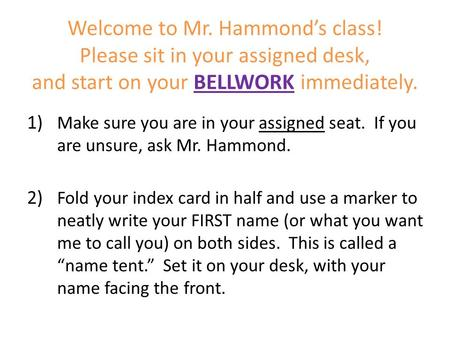 Welcome to Mr. Hammond's class! Please sit in your assigned desk, and start on your BELLWORK immediately. 1) Make sure you are in your assigned seat. If.