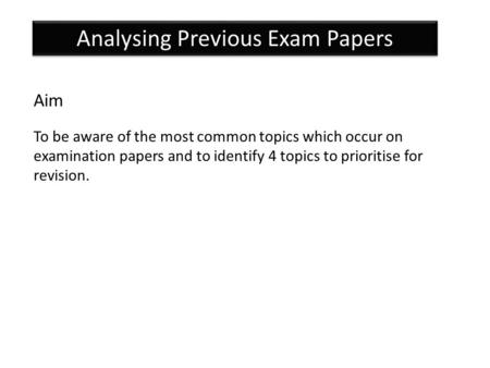 Analysing Previous Exam Papers Aim To be aware of the most common topics which occur on examination papers and to identify 4 topics to prioritise for revision.