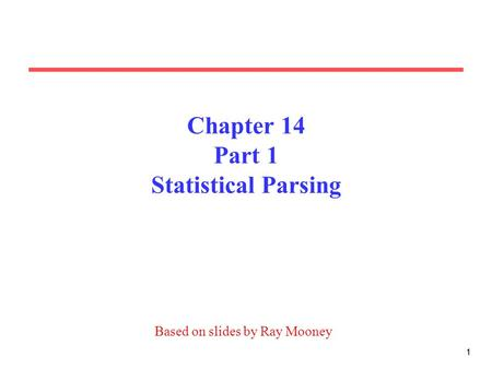 11 Chapter 14 Part 1 Statistical Parsing Based on slides by Ray Mooney.
