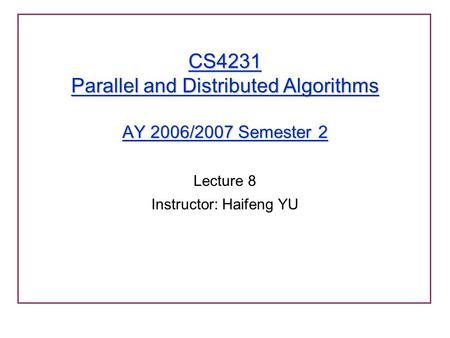 CS4231 Parallel and Distributed Algorithms AY 2006/2007 Semester 2 Lecture 8 Instructor: Haifeng YU.