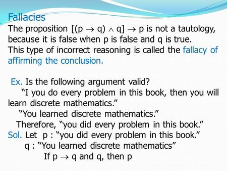 Fallacies The proposition [(p  q)  q]  p is not a tautology, because it is false when p is false and q is true. This type of incorrect reasoning is.