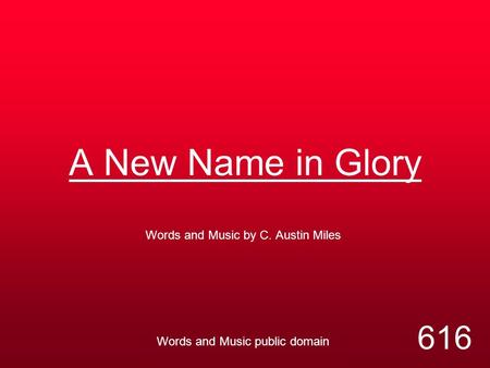 A New Name in Glory Words and Music by C. Austin Miles Words and Music public domain 616.